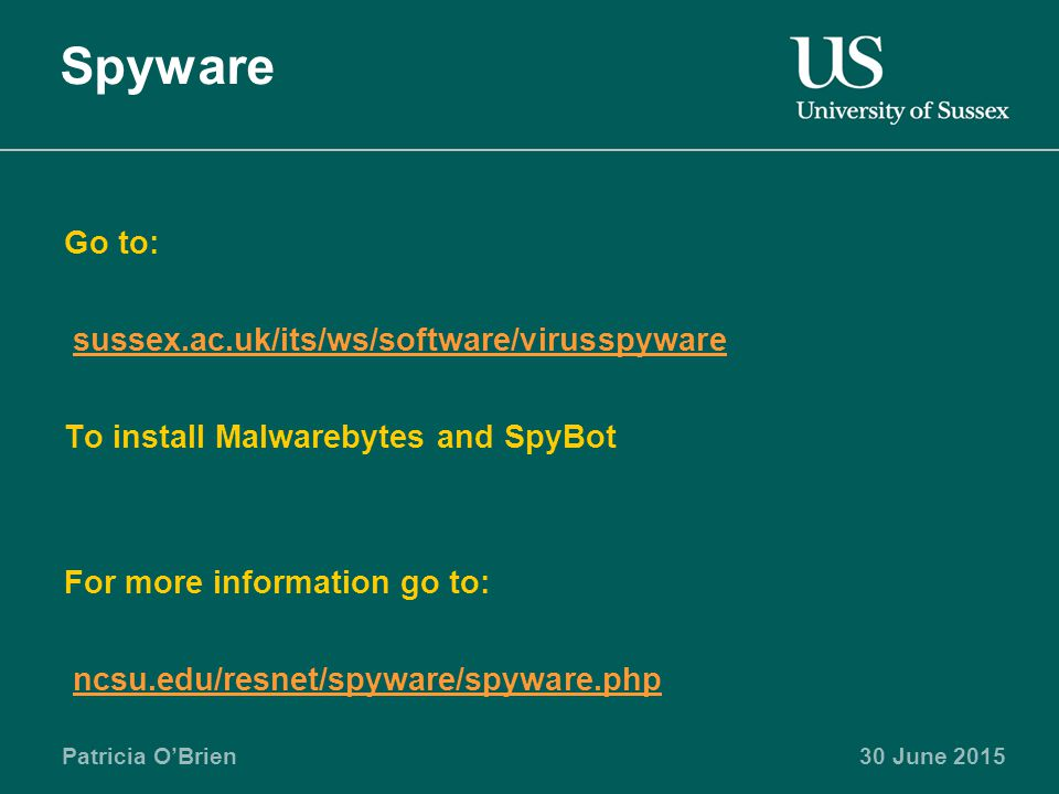 Patricia O'Brien30 June 2015 Spyware Go to: sussex.ac.uk/its/ws/software/virusspyware To install Malwarebytes and SpyBot For more information go to: ncsu.edu/resnet/spyware/spyware.php