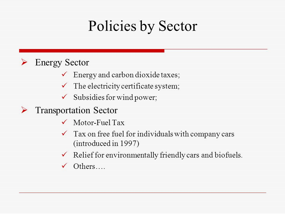 Policies by Sector  Energy Sector Energy and carbon dioxide taxes; The electricity certificate system; Subsidies for wind power;  Transportation Sector Motor-Fuel Tax Tax on free fuel for individuals with company cars (introduced in 1997) Relief for environmentally friendly cars and biofuels.