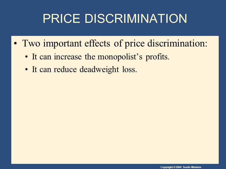 Copyright © 2004 South-Western PRICE DISCRIMINATION Two important effects of price discrimination: It can increase the monopolist's profits.