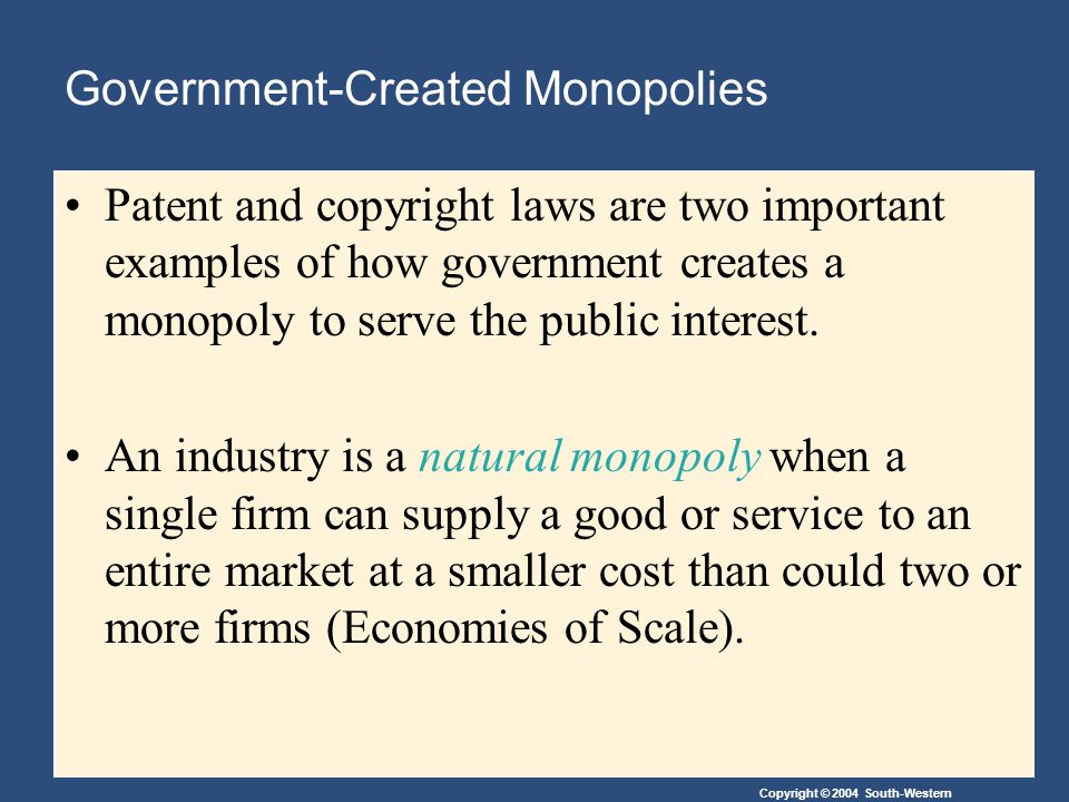 Copyright © 2004 South-Western Government-Created Monopolies Patent and copyright laws are two important examples of how government creates a monopoly to serve the public interest.