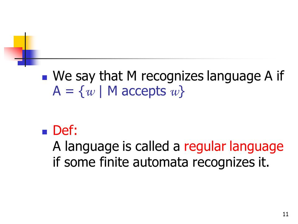 11 We say that M recognizes language A if A = { w | M accepts w } Def: A language is called a regular language if some finite automata recognizes it.