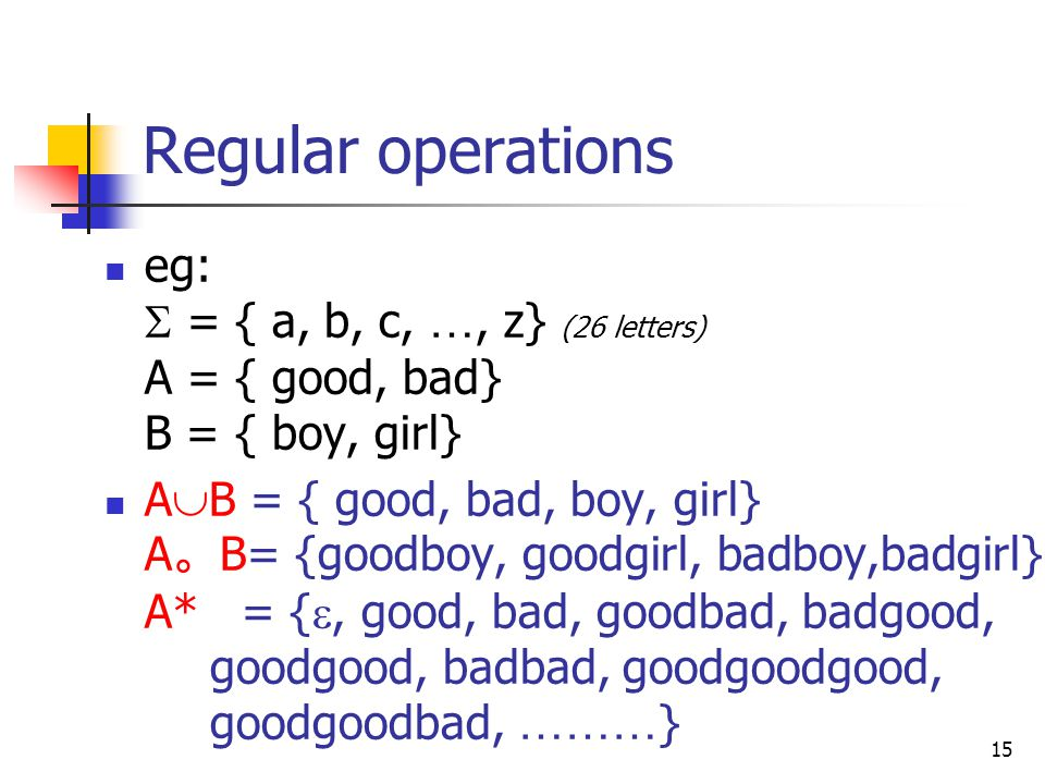 15 Regular operations eg:  = { a, b, c, …, z} (26 letters) A = { good, bad} B = { boy, girl} A  B = { good, bad, boy, girl} A 。 B= {goodboy, goodgirl, badboy,badgirl} A* = { , good, bad, goodbad, badgood, goodgood, badbad, goodgoodgood, goodgoodbad, ……… }