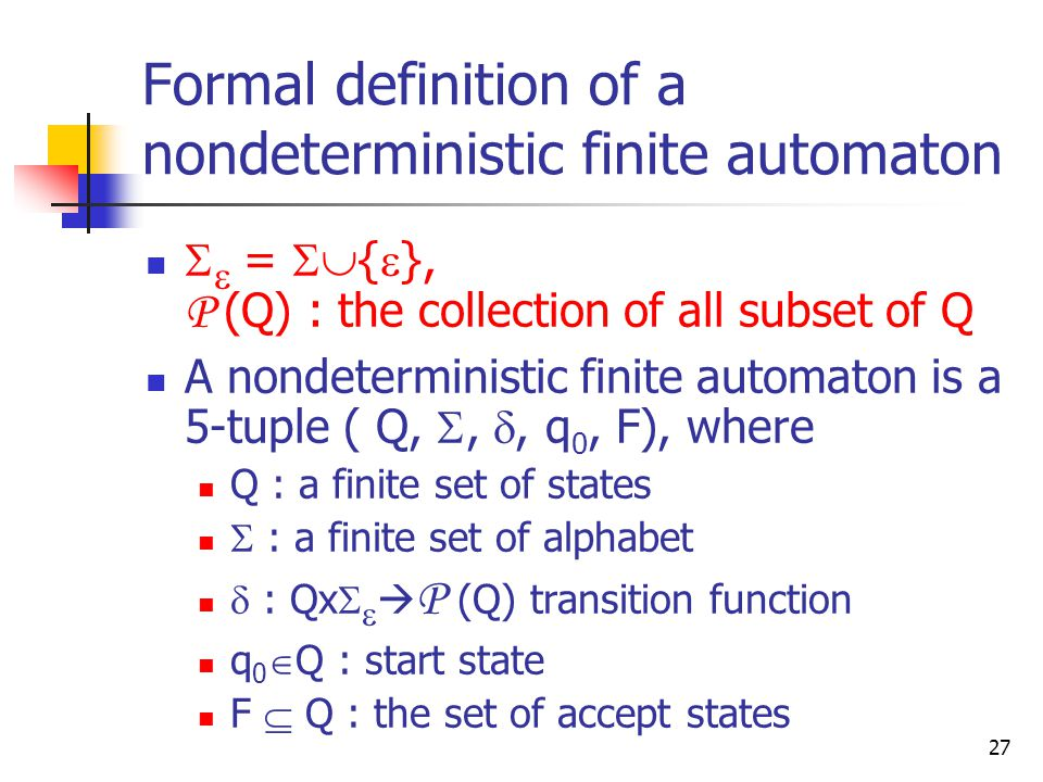 27 Formal definition of a nondeterministic finite automaton   =  {  }, P (Q) : the collection of all subset of Q A nondeterministic finite automaton is a 5-tuple ( Q, , , q 0, F), where Q : a finite set of states  : a finite set of alphabet  : Qx    P (Q) transition function q 0  Q : start state F  Q : the set of accept states
