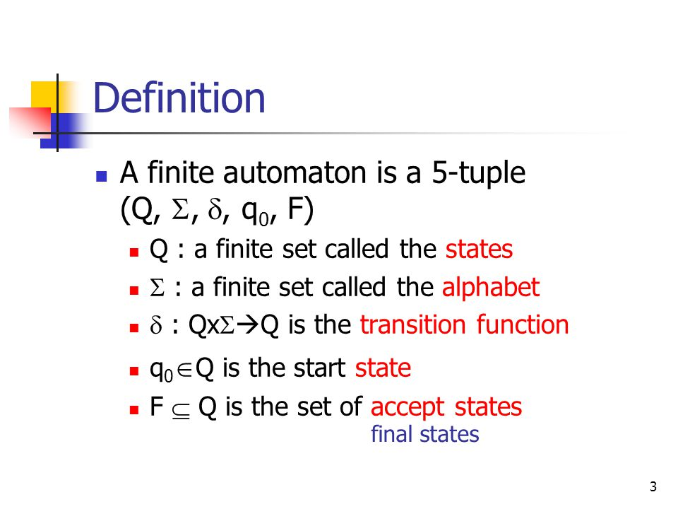 3 Definition A finite automaton is a 5-tuple (Q, , , q 0, F) Q : a finite set called the states  : a finite set called the alphabet  : Qx   Q is the transition function q 0  Q is the start state F  Q is the set of accept states final states