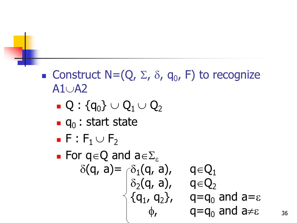 36 Construct N=(Q, , , q 0, F) to recognize A1  A2 Q : {q 0 }  Q 1  Q 2 q 0 : start state F : F 1  F 2 For q  Q and a    (q, a)=  1 (q, a),q  Q 1  2 (q, a),q  Q 2 {q 1, q 2 },q=q 0 and a=  ,q=q 0 and a 