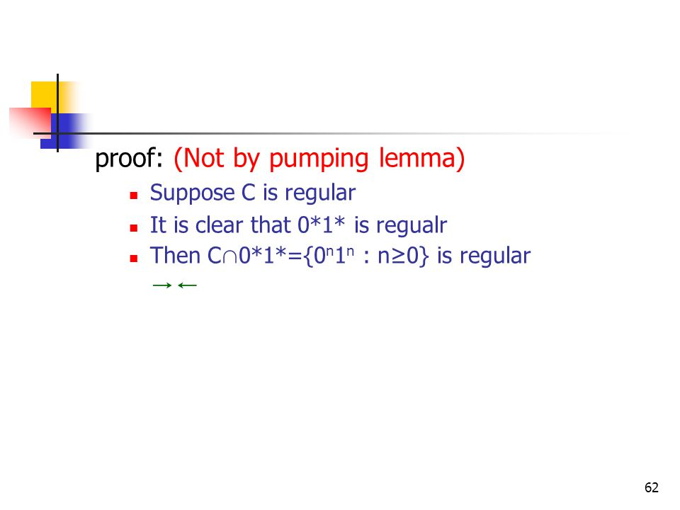 62 proof: (Not by pumping lemma) Suppose C is regular It is clear that 0*1* is regualr Then C ∩ 0*1*={0 n 1 n : n≥0} is regular →←