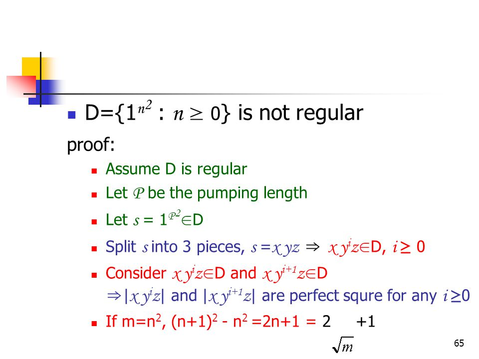 65 D={1 n 2 : n ≥ 0 } is not regular proof: Assume D is regular Let P be the pumping length Let s = 1 P 2 ∈ D Split s into 3 pieces, s = x yz ⇒ x y i z ∈ D, i ≥ 0 Consider x y i z ∈ D and x y i+1 z ∈ D ⇒ | x y i z | and | x y i+1 z | are perfect squre for any i ≥ 0 If m=n 2, (n+1) 2 - n 2 =2n+1 = 2 +1