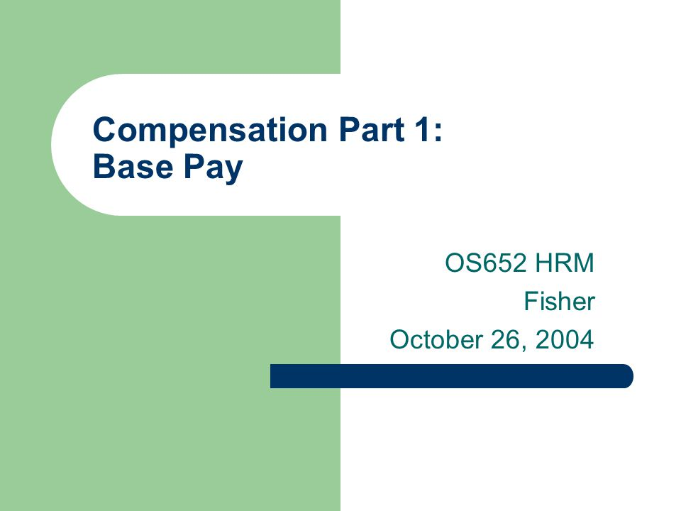 Compensation Part 1: Base Pay OS652 HRM Fisher October 26, 2004