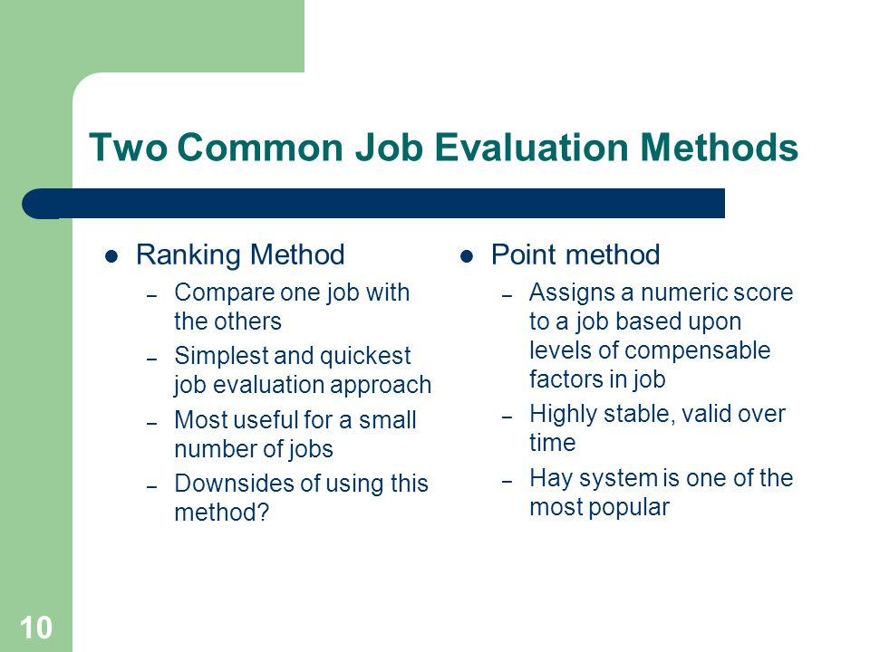 10 Two Common Job Evaluation Methods Ranking Method – Compare one job with the others – Simplest and quickest job evaluation approach – Most useful for a small number of jobs – Downsides of using this method.