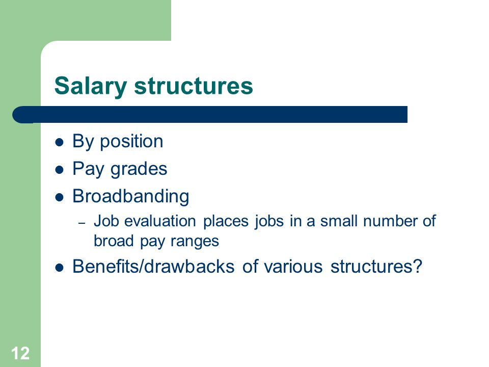 12 Salary structures By position Pay grades Broadbanding – Job evaluation places jobs in a small number of broad pay ranges Benefits/drawbacks of various structures