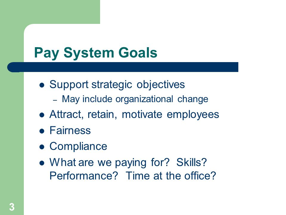 3 Pay System Goals Support strategic objectives – May include organizational change Attract, retain, motivate employees Fairness Compliance What are we paying for.