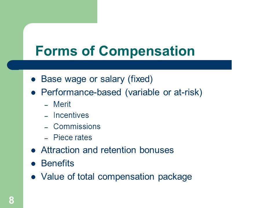 8 Forms of Compensation Base wage or salary (fixed) Performance-based (variable or at-risk) – Merit – Incentives – Commissions – Piece rates Attraction and retention bonuses Benefits Value of total compensation package
