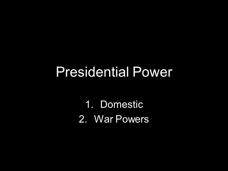 Presidential Power 1.Domestic 2.War Powers