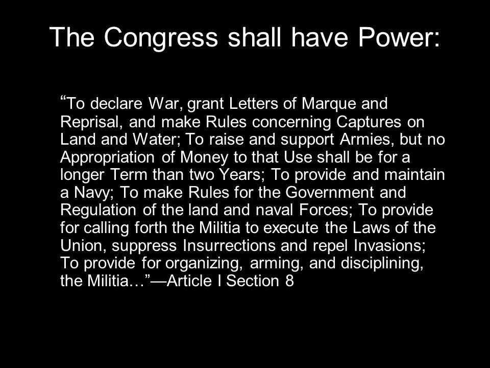 The Congress shall have Power: To declare War, grant Letters of Marque and Reprisal, and make Rules concerning Captures on Land and Water; To raise and support Armies, but no Appropriation of Money to that Use shall be for a longer Term than two Years; To provide and maintain a Navy; To make Rules for the Government and Regulation of the land and naval Forces; To provide for calling forth the Militia to execute the Laws of the Union, suppress Insurrections and repel Invasions; To provide for organizing, arming, and disciplining, the Militia… —Article I Section 8