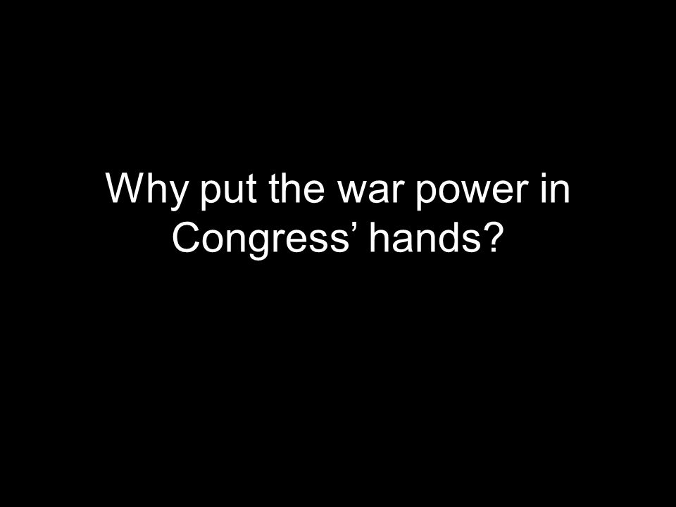 Why put the war power in Congress' hands