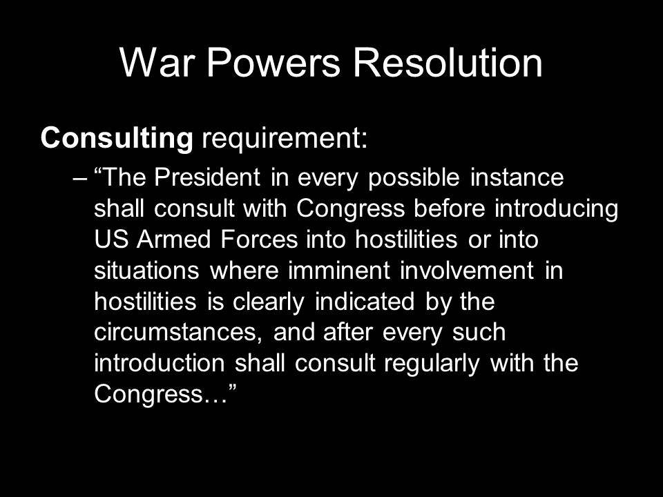 War Powers Resolution Consulting requirement: – The President in every possible instance shall consult with Congress before introducing US Armed Forces into hostilities or into situations where imminent involvement in hostilities is clearly indicated by the circumstances, and after every such introduction shall consult regularly with the Congress…