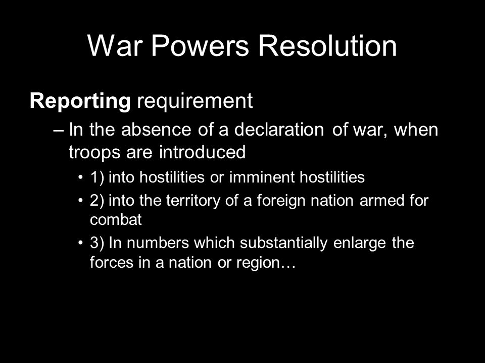 War Powers Resolution Reporting requirement –In the absence of a declaration of war, when troops are introduced 1) into hostilities or imminent hostilities 2) into the territory of a foreign nation armed for combat 3) In numbers which substantially enlarge the forces in a nation or region…