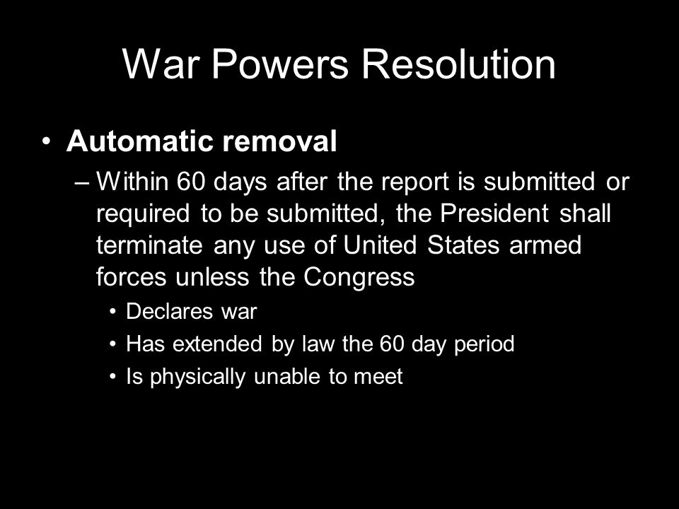 War Powers Resolution Automatic removal –Within 60 days after the report is submitted or required to be submitted, the President shall terminate any use of United States armed forces unless the Congress Declares war Has extended by law the 60 day period Is physically unable to meet