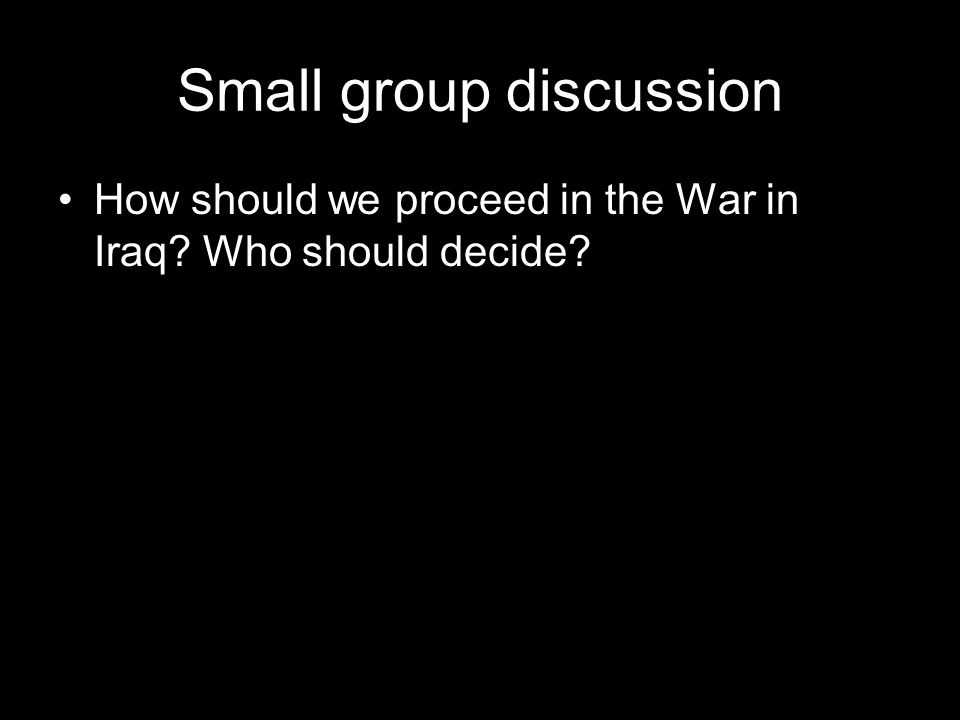 Small group discussion How should we proceed in the War in Iraq Who should decide