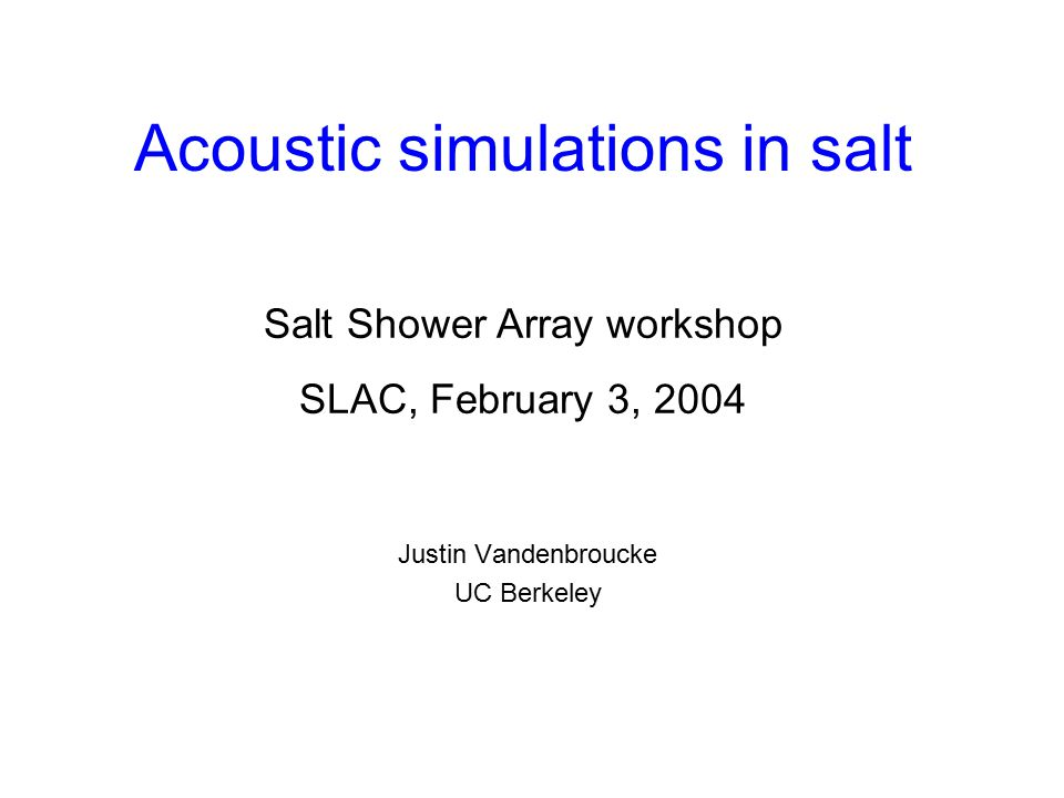 Acoustic simulations in salt Justin Vandenbroucke UC Berkeley Salt Shower Array workshop SLAC, February 3, 2004