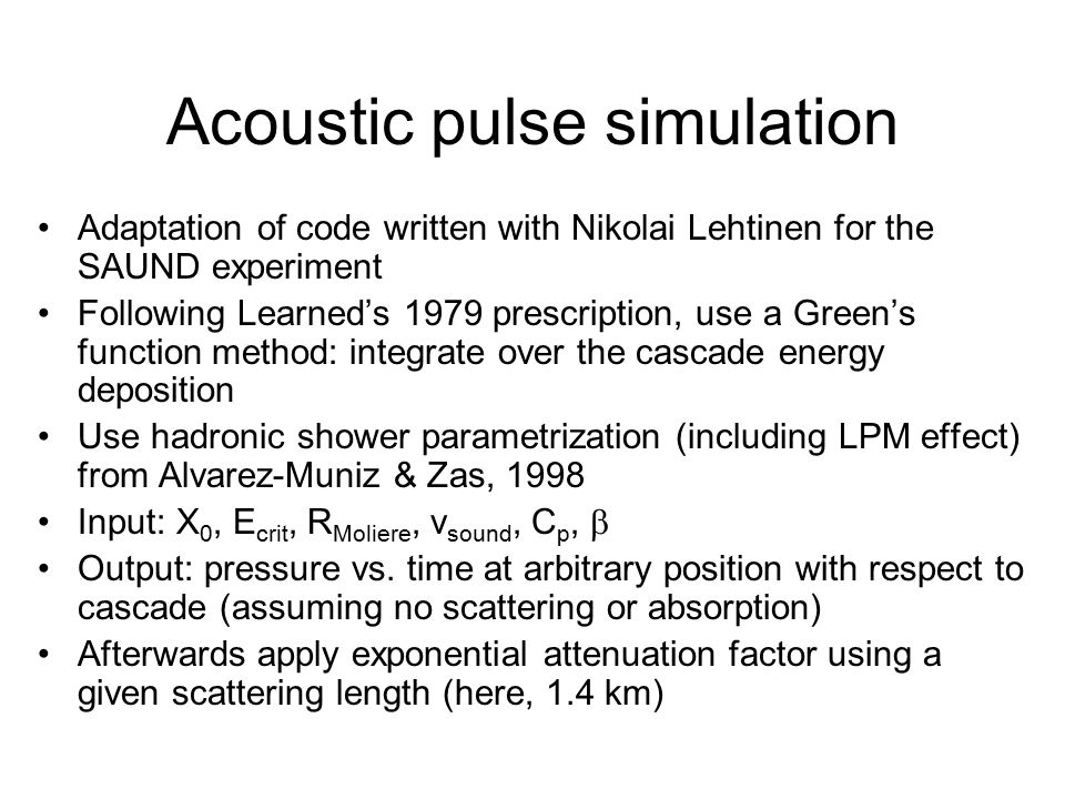Acoustic pulse simulation Adaptation of code written with Nikolai Lehtinen for the SAUND experiment Following Learned's 1979 prescription, use a Green's function method: integrate over the cascade energy deposition Use hadronic shower parametrization (including LPM effect) from Alvarez-Muniz & Zas, 1998 Input: X 0, E crit, R Moliere, v sound, C p,  Output: pressure vs.