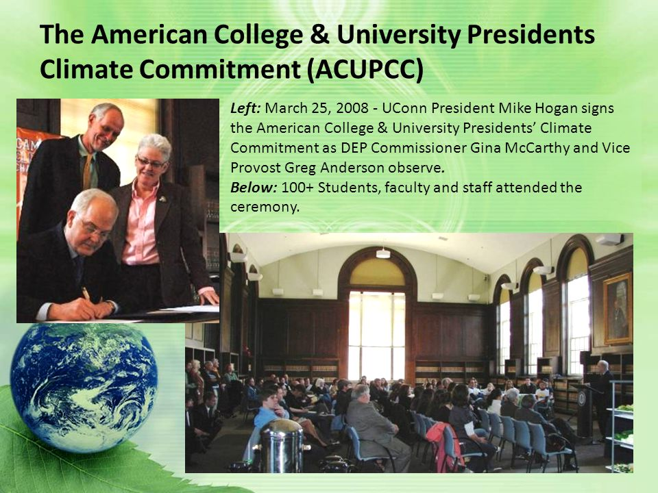 The American College & University Presidents Climate Commitment (ACUPCC) Left: March 25, UConn President Mike Hogan signs the American College & University Presidents' Climate Commitment as DEP Commissioner Gina McCarthy and Vice Provost Greg Anderson observe.