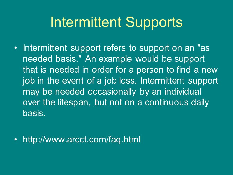 Intermittent Supports Intermittent support refers to support on an as needed basis. An example would be support that is needed in order for a person to find a new job in the event of a job loss.