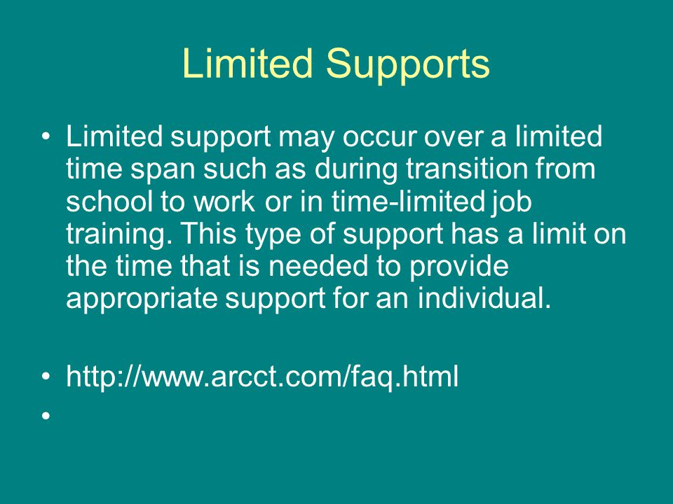 Limited Supports Limited support may occur over a limited time span such as during transition from school to work or in time-limited job training.