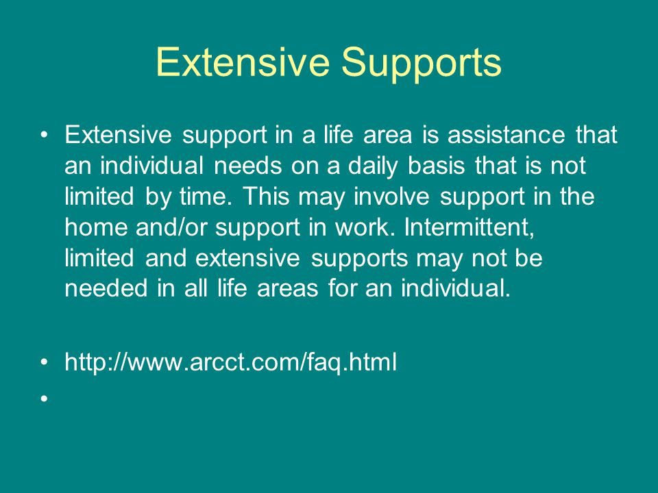 Extensive Supports Extensive support in a life area is assistance that an individual needs on a daily basis that is not limited by time.