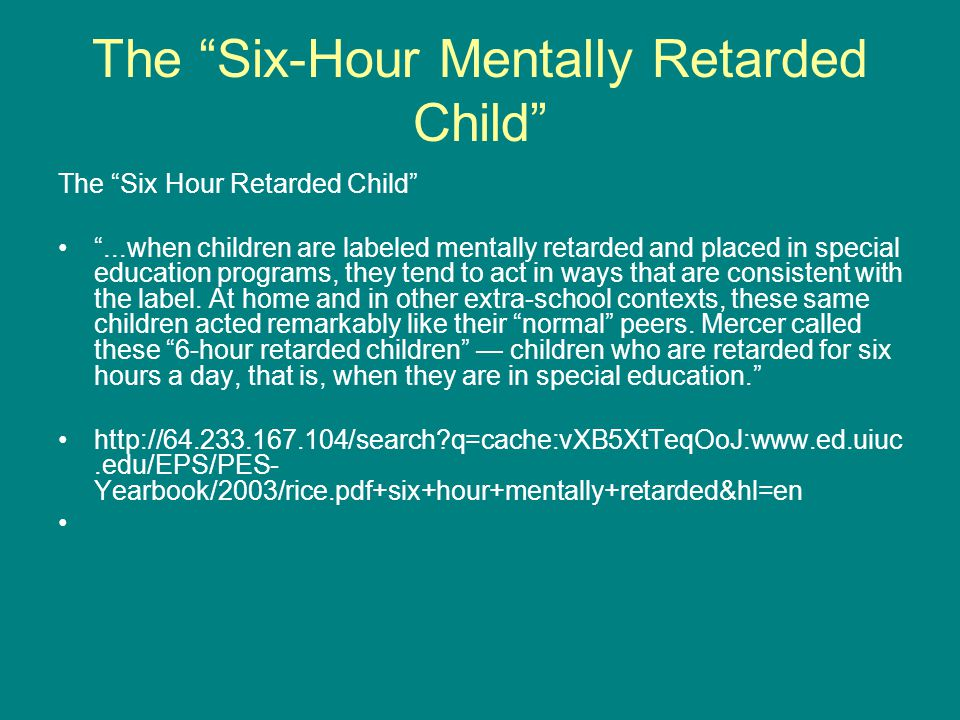 The Six-Hour Mentally Retarded Child The Six Hour Retarded Child ...when children are labeled mentally retarded and placed in special education programs, they tend to act in ways that are consistent with the label.