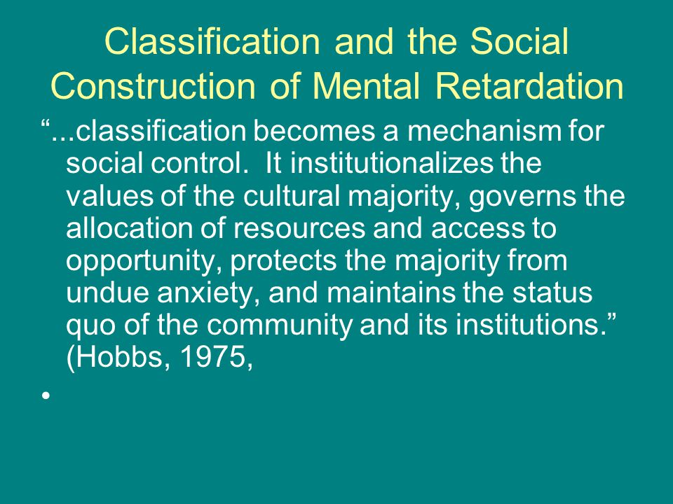 Classification and the Social Construction of Mental Retardation ...classification becomes a mechanism for social control.