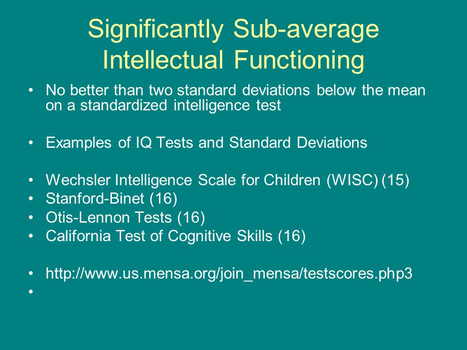 Significantly Sub-average Intellectual Functioning No better than two standard deviations below the mean on a standardized intelligence test Examples of IQ Tests and Standard Deviations Wechsler Intelligence Scale for Children (WISC) (15) Stanford-Binet (16) Otis-Lennon Tests (16) California Test of Cognitive Skills (16)
