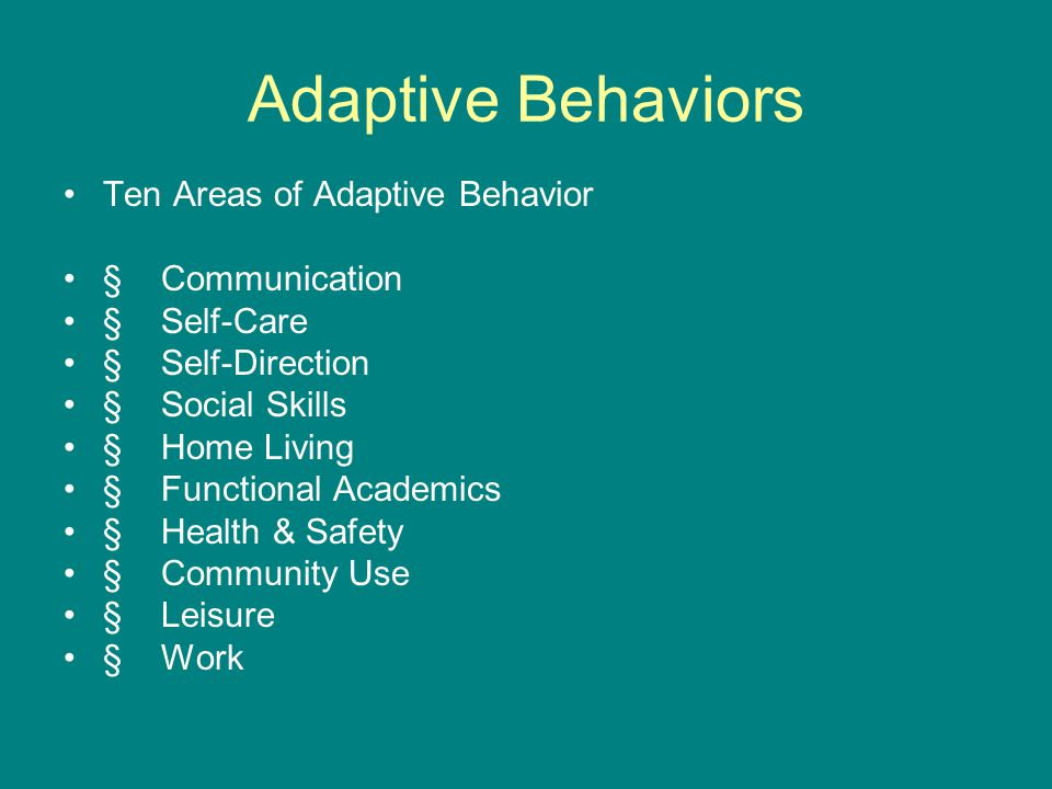 Adaptive Behaviors Ten Areas of Adaptive Behavior § Communication § Self-Care § Self-Direction § Social Skills § Home Living § Functional Academics § Health & Safety § Community Use § Leisure § Work