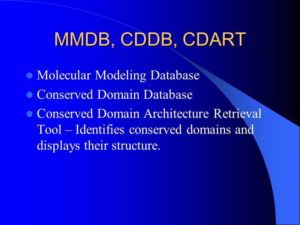 MMDB, CDDB, CDART Molecular Modeling Database Conserved Domain Database Conserved Domain Architecture Retrieval Tool – Identifies conserved domains and displays their structure.