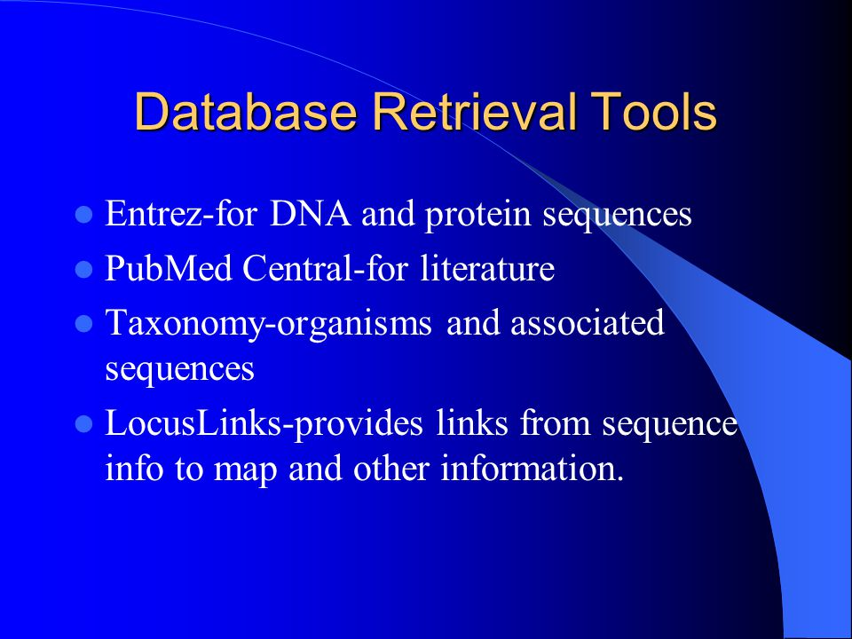Database Retrieval Tools Entrez-for DNA and protein sequences PubMed Central-for literature Taxonomy-organisms and associated sequences LocusLinks-provides links from sequence info to map and other information.