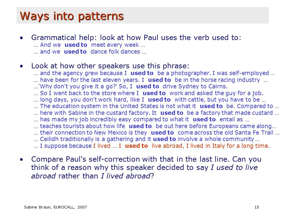 Sabine Braun, EUROCALL, 200715 Ways into patterns Grammatical help: look at how Paul uses the verb used to: … And we used to meet every week … … and we used to dance folk dances … Look at how other speakers use this phrase: … and the agency grew because I used to be a photographer.
