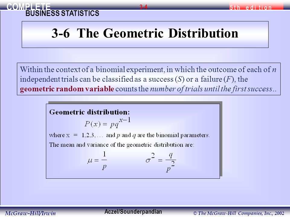 COMPLETE 5 t h e d i t i o n BUSINESS STATISTICS Aczel/Sounderpandian McGraw-Hill/Irwin © The McGraw-Hill Companies, Inc., Within the context of a binomial experiment, in which the outcome of each of n independent trials can be classified as a success (S) or a failure (F), the geometric random variable counts the number of trials until the first success..