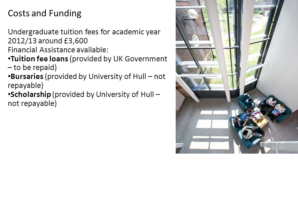 Costs and Funding Undergraduate tuition fees for academic year 2012/13 around £3,600 Financial Assistance available: Tuition fee loans (provided by UK Government – to be repaid) Bursaries (provided by University of Hull – not repayable) Scholarship (provided by University of Hull – not repayable)