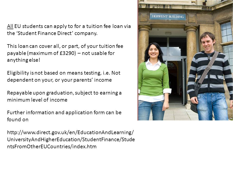 Tuition Fee Loan All EU students can apply to for a tuition fee loan via the 'Student Finance Direct' company.