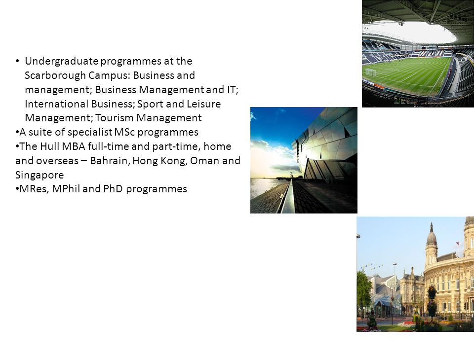 Other programmes offered by the Business School Undergraduate programmes at the Scarborough Campus: Business and management; Business Management and IT; International Business; Sport and Leisure Management; Tourism Management A suite of specialist MSc programmes The Hull MBA full-time and part-time, home and overseas – Bahrain, Hong Kong, Oman and Singapore MRes, MPhil and PhD programmes