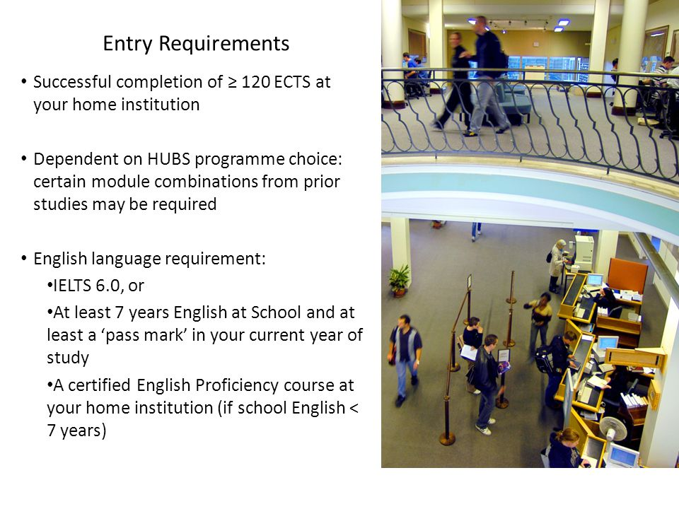Entry Requirements Successful completion of ≥ 120 ECTS at your home institution Dependent on HUBS programme choice: certain module combinations from prior studies may be required English language requirement: IELTS 6.0, or At least 7 years English at School and at least a 'pass mark' in your current year of study A certified English Proficiency course at your home institution (if school English < 7 years)