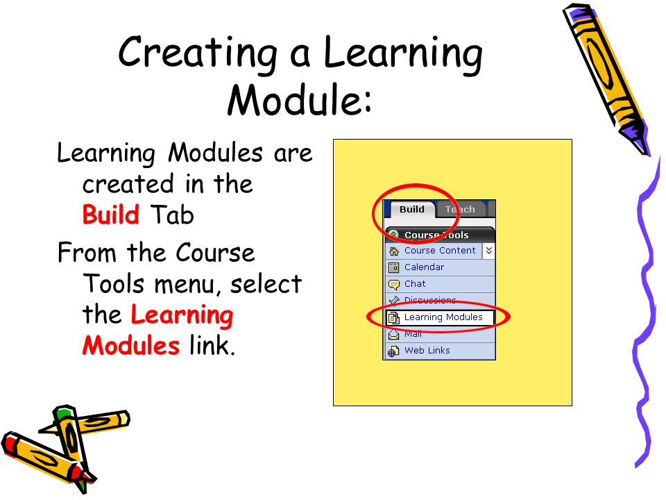 Creating a Learning Module: Learning Modules are created in the Build Tab From the Course Tools menu, select the Learning Modules link.