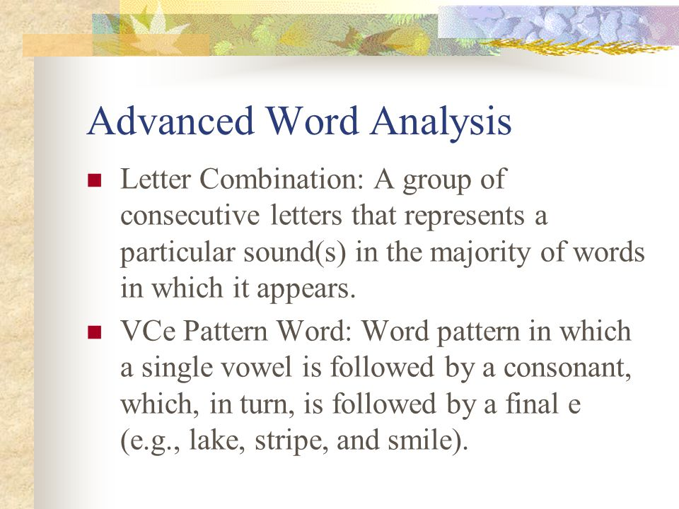 Advanced Word Analysis Letter Combination: A group of consecutive letters that represents a particular sound(s) in the majority of words in which it appears.