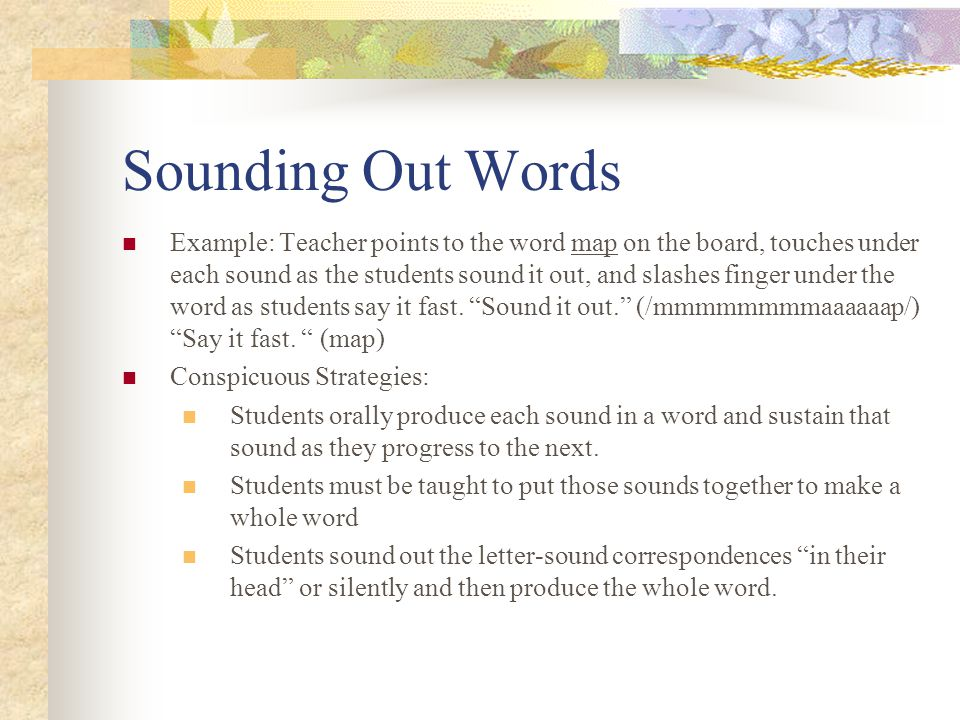 Sounding Out Words Example: Teacher points to the word map on the board, touches under each sound as the students sound it out, and slashes finger under the word as students say it fast.