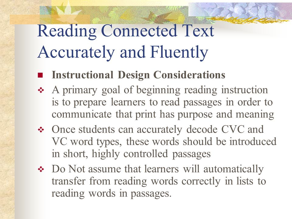 Reading Connected Text Accurately and Fluently Instructional Design Considerations  A primary goal of beginning reading instruction is to prepare learners to read passages in order to communicate that print has purpose and meaning  Once students can accurately decode CVC and VC word types, these words should be introduced in short, highly controlled passages  Do Not assume that learners will automatically transfer from reading words correctly in lists to reading words in passages.