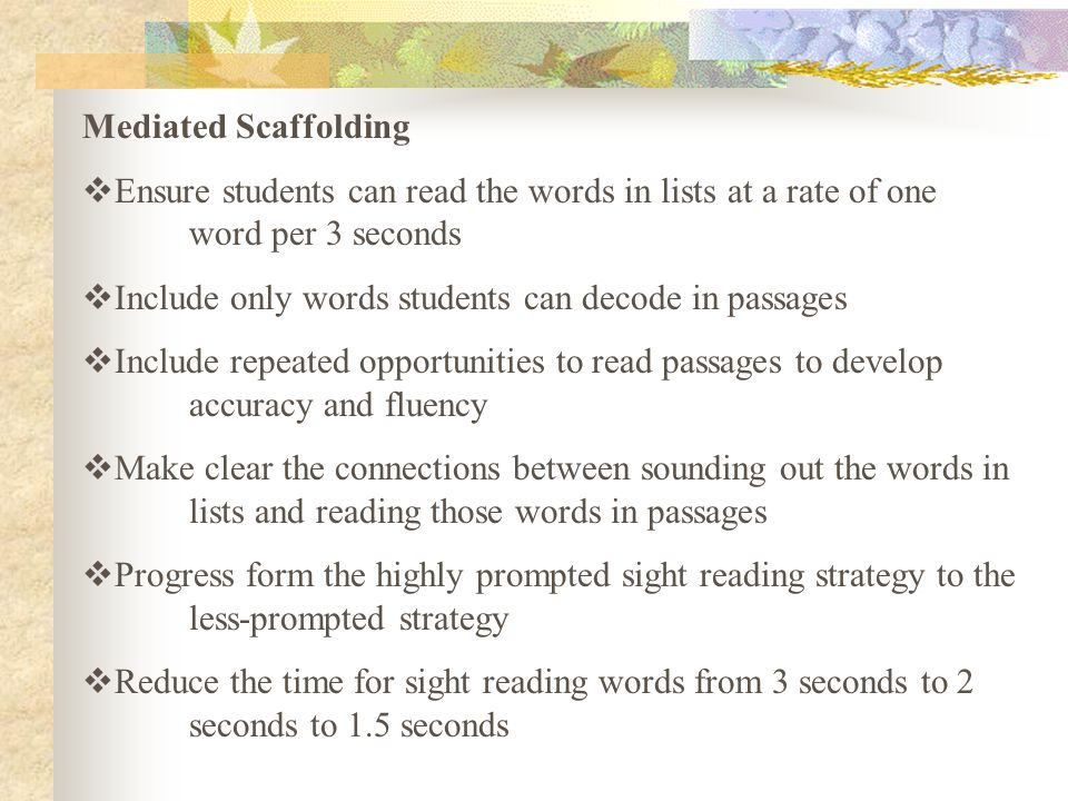 Mediated Scaffolding  Ensure students can read the words in lists at a rate of one word per 3 seconds  Include only words students can decode in passages  Include repeated opportunities to read passages to develop accuracy and fluency  Make clear the connections between sounding out the words in lists and reading those words in passages  Progress form the highly prompted sight reading strategy to the less-prompted strategy  Reduce the time for sight reading words from 3 seconds to 2 seconds to 1.5 seconds