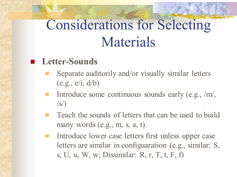 Considerations for Selecting Materials Letter-Sounds Separate auditorily and/or visually similar letters (e.g., e/i, d/b) Introduce some continuous sounds early (e.g., /m/, /s/) Teach the sounds of letters that can be used to build many words (e.g., m, s, a, t).