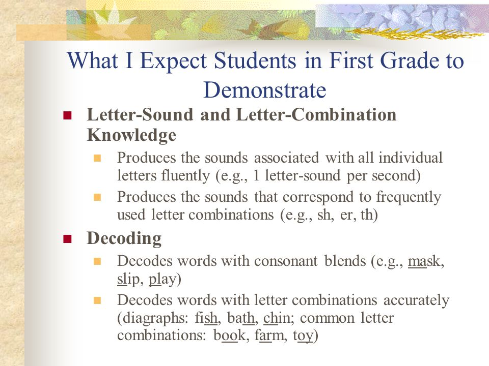What I Expect Students in First Grade to Demonstrate Letter-Sound and Letter-Combination Knowledge Produces the sounds associated with all individual letters fluently (e.g., 1 letter-sound per second) Produces the sounds that correspond to frequently used letter combinations (e.g., sh, er, th) Decoding Decodes words with consonant blends (e.g., mask, slip, play) Decodes words with letter combinations accurately (diagraphs: fish, bath, chin; common letter combinations: book, farm, toy)