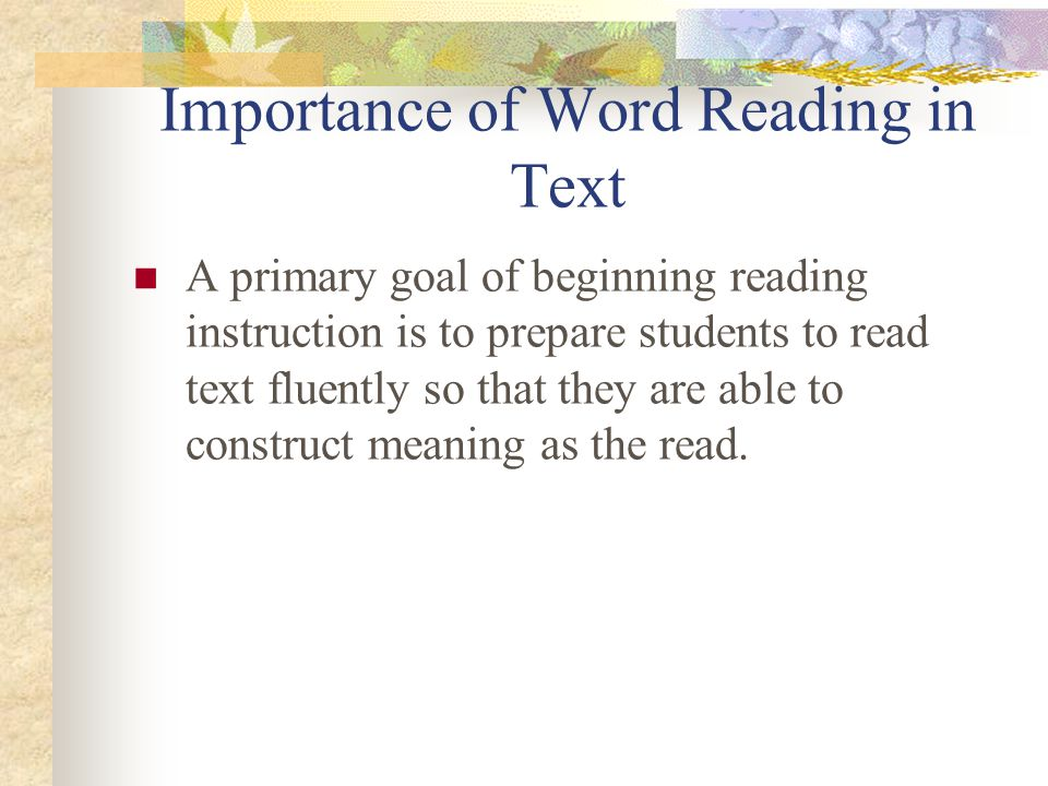 Importance of Word Reading in Text A primary goal of beginning reading instruction is to prepare students to read text fluently so that they are able to construct meaning as the read.