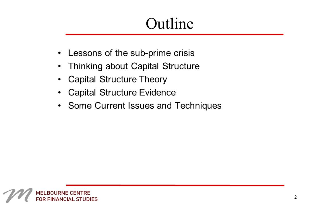 2 Outline Lessons of the sub-prime crisis Thinking about Capital Structure Capital Structure Theory Capital Structure Evidence Some Current Issues and Techniques